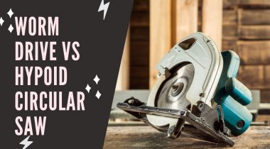 Worm Drive Vs Hypoid Circular Saw: Which Fits You Better?
